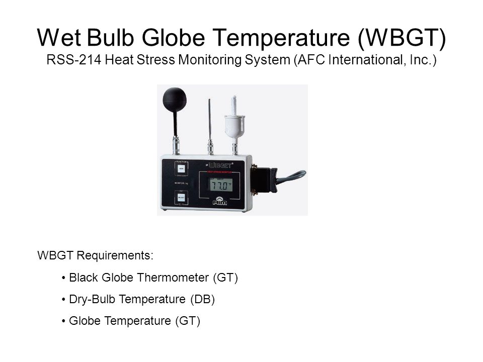 Wet Bulb Globe Temperature (WBGT) RSS-214 Heat Stress Monitoring System (AFC International, Inc.) WBGT Requirements: Black Globe Thermometer (GT) Dry-Bulb Temperature (DB) Globe Temperature (GT)