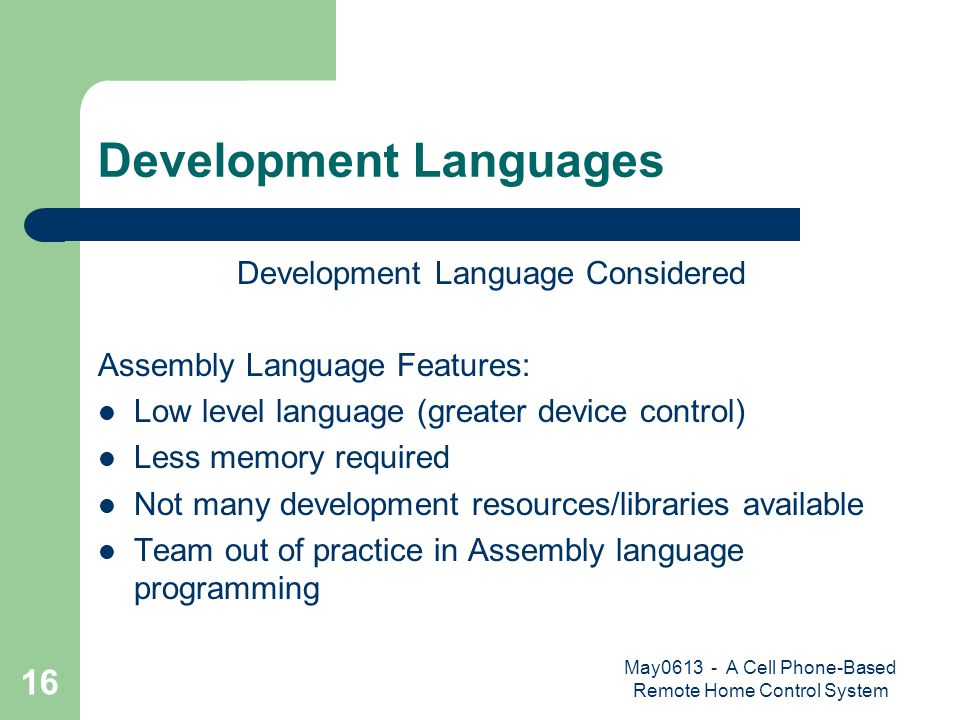May0613 - A Cell Phone-Based Remote Home Control System 16 Development Languages Development Language Considered Assembly Language Features: Low level