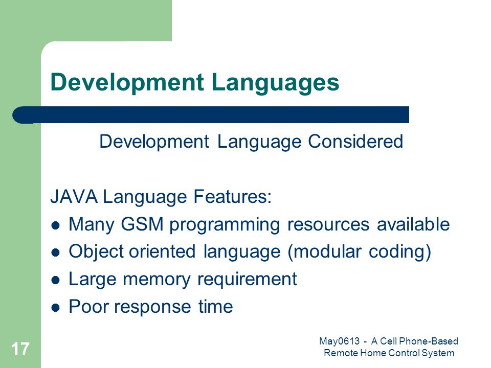 May0613 - A Cell Phone-Based Remote Home Control System 17 Development Languages Development Language Considered JAVA Language Features: Many GSM programming resources available Object oriented language (modular coding) Large memory requirement Poor response time