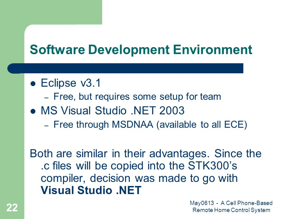 May0613 - A Cell Phone-Based Remote Home Control System 22 Software Development Environment Eclipse v3.1 – Free, but requires some setup for team MS Visual Studio.NET 2003 – Free through MSDNAA (available to all ECE) Both are similar in their advantages.