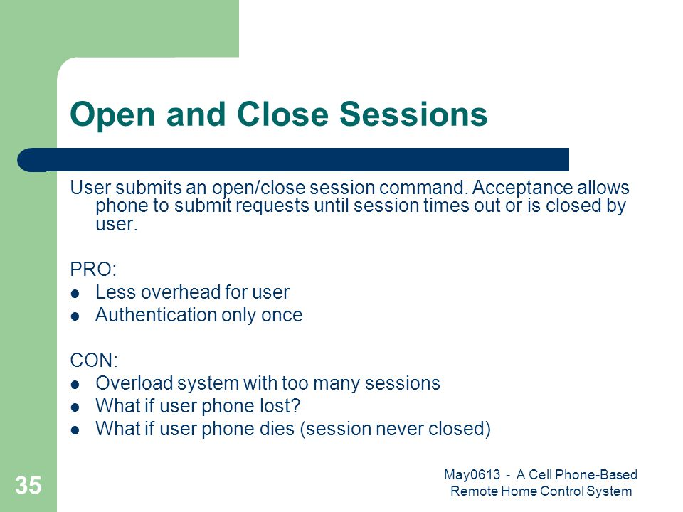 May0613 - A Cell Phone-Based Remote Home Control System 35 Open and Close Sessions User submits an open/close session command. Acceptance allows phone