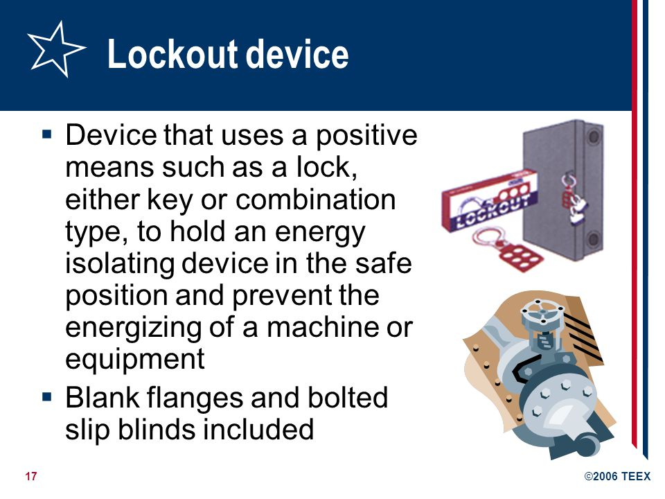 17©2006 TEEX Lockout device Device that uses a positive means such as a lock, either key or combination type, to hold an energy isolating device in the safe position and prevent the energizing of a machine or equipment Blank flanges and bolted slip blinds included