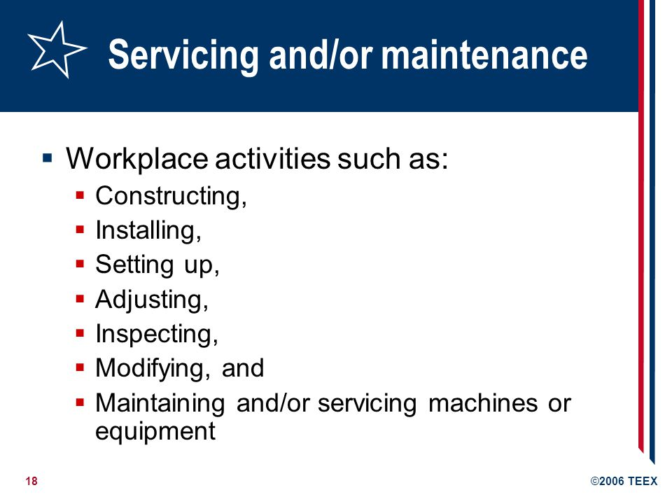 18©2006 TEEX Servicing and/or maintenance Workplace activities such as: Constructing, Installing, Setting up, Adjusting, Inspecting, Modifying, and Maintaining and/or servicing machines or equipment
