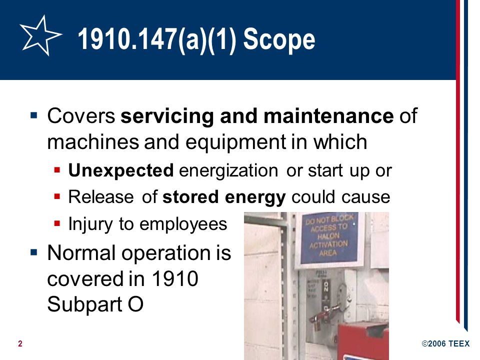 2©2006 TEEX 1910.147(a)(1) Scope Covers servicing and maintenance of machines and equipment in which Unexpected energization or start up or Release of stored energy could cause Injury to employees Normal operation is covered in 1910 Subpart O