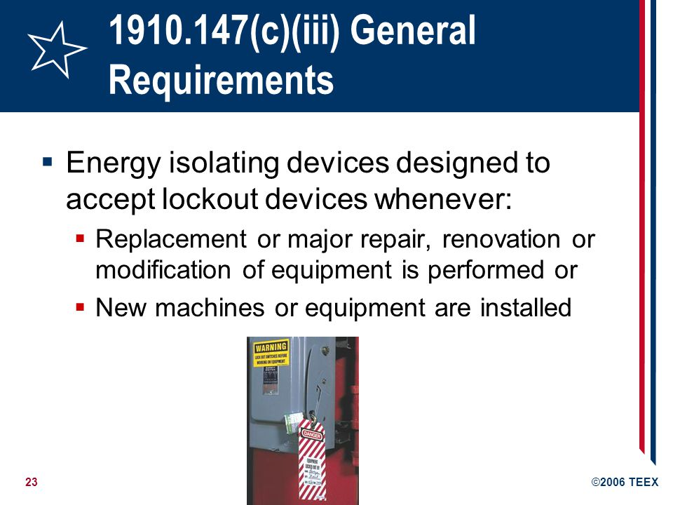 23©2006 TEEX 1910.147(c)(iii) General Requirements Energy isolating devices designed to accept lockout devices whenever: Replacement or major repair, renovation or modification of equipment is performed or New machines or equipment are installed