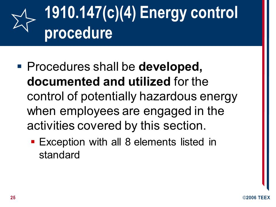 25©2006 TEEX 1910.147(c)(4) Energy control procedure Procedures shall be developed, documented and utilized for the control of potentially hazardous energy when employees are engaged in the activities covered by this section.