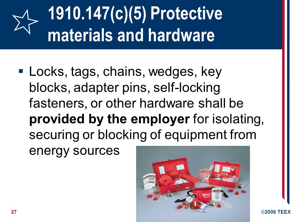 27©2006 TEEX 1910.147(c)(5) Protective materials and hardware Locks, tags, chains, wedges, key blocks, adapter pins, self-locking fasteners, or other hardware shall be provided by the employer for isolating, securing or blocking of equipment from energy sources