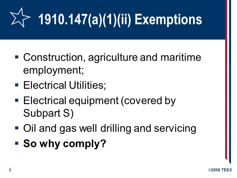 3©2006 TEEX 1910.147(a)(1)(ii) Exemptions Construction, agriculture and maritime employment; Electrical Utilities; Electrical equipment (covered by Subpart S) Oil and gas well drilling and servicing So why comply?