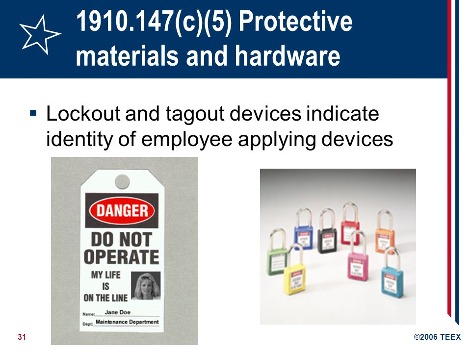 31©2006 TEEX 1910.147(c)(5) Protective materials and hardware Lockout and tagout devices indicate identity of employee applying devices