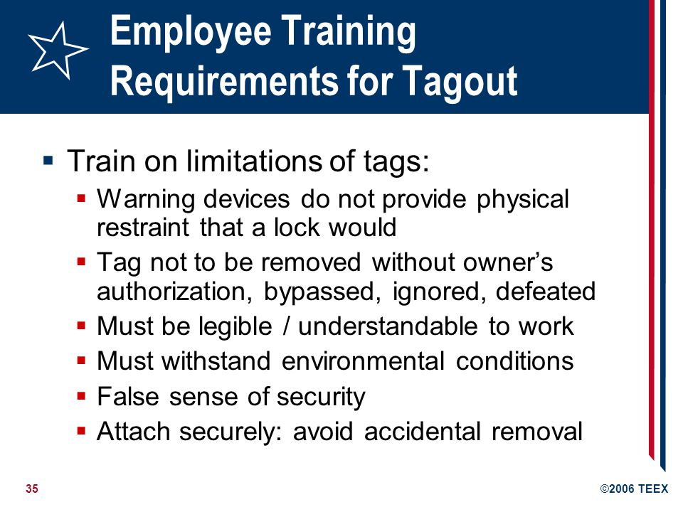 35©2006 TEEX Employee Training Requirements for Tagout Train on limitations of tags: Warning devices do not provide physical restraint that a lock would Tag not to be removed without owners authorization, bypassed, ignored, defeated Must be legible / understandable to work Must withstand environmental conditions False sense of security Attach securely: avoid accidental removal
