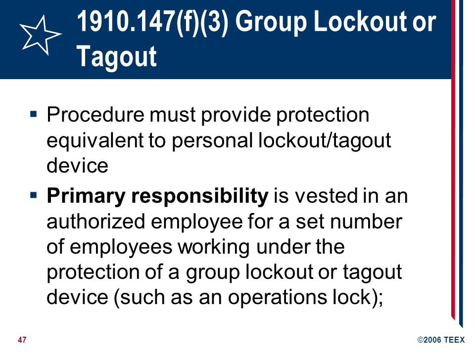 47©2006 TEEX 1910.147(f)(3) Group Lockout or Tagout Procedure must provide protection equivalent to personal lockout/tagout device Primary responsibility is vested in an authorized employee for a set number of employees working under the protection of a group lockout or tagout device (such as an operations lock);