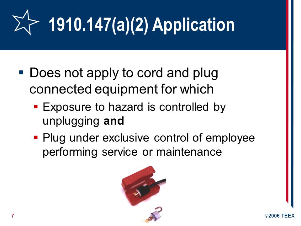 7©2006 TEEX 1910.147(a)(2) Application Does not apply to cord and plug connected equipment for which Exposure to hazard is controlled by unplugging and Plug under exclusive control of employee performing service or maintenance