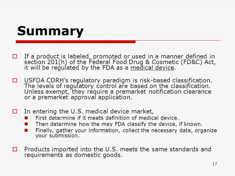 17 Summary If a product is labeled, promoted or used in a manner defined in section 201(h) of the Federal Food Drug & Cosmetic (FD&C) Act, it will be