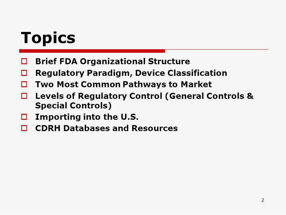 2 Topics Brief FDA Organizational Structure Regulatory Paradigm, Device Classification Two Most Common Pathways to Market Levels of Regulatory Control