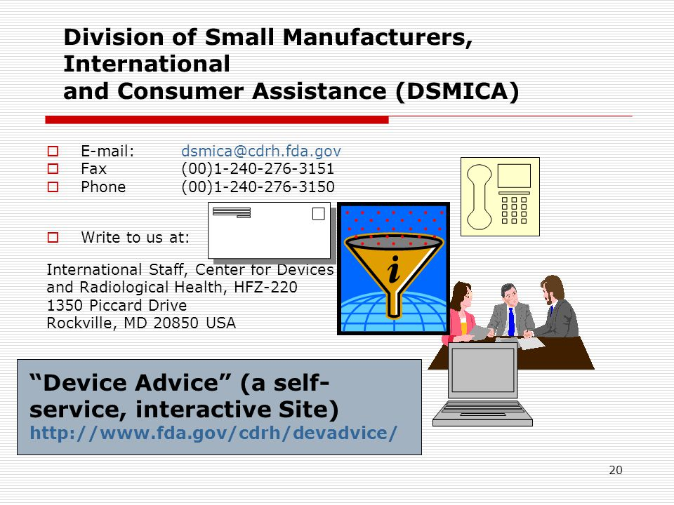 20 Division of Small Manufacturers, International and Consumer Assistance (DSMICA) E-mail: dsmica@cdrh.fda.gov Fax(00)1-240-276-3151 Phone(00)1-240-27