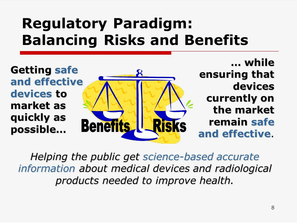 8 Regulatory Paradigm: Balancing Risks and Benefits Getting safe and effective devices to market as quickly as possible… … while ensuring that devices