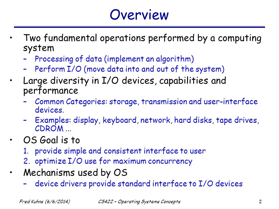 3 Fred Kuhns (6/6/2014)CS422 – Operating Systems Concepts I/O and Devices Processor Device Controller (firmware and logic) Device X command status data 0 data 1 data N-1...