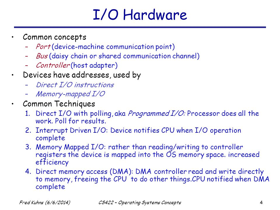 5 Fred Kuhns (6/6/2014)CS422 – Operating Systems Concepts Programmed I/O Busy-wait cycle to wait for I/O from device Poll at select times: periodic, entering/leaving kernel etc.