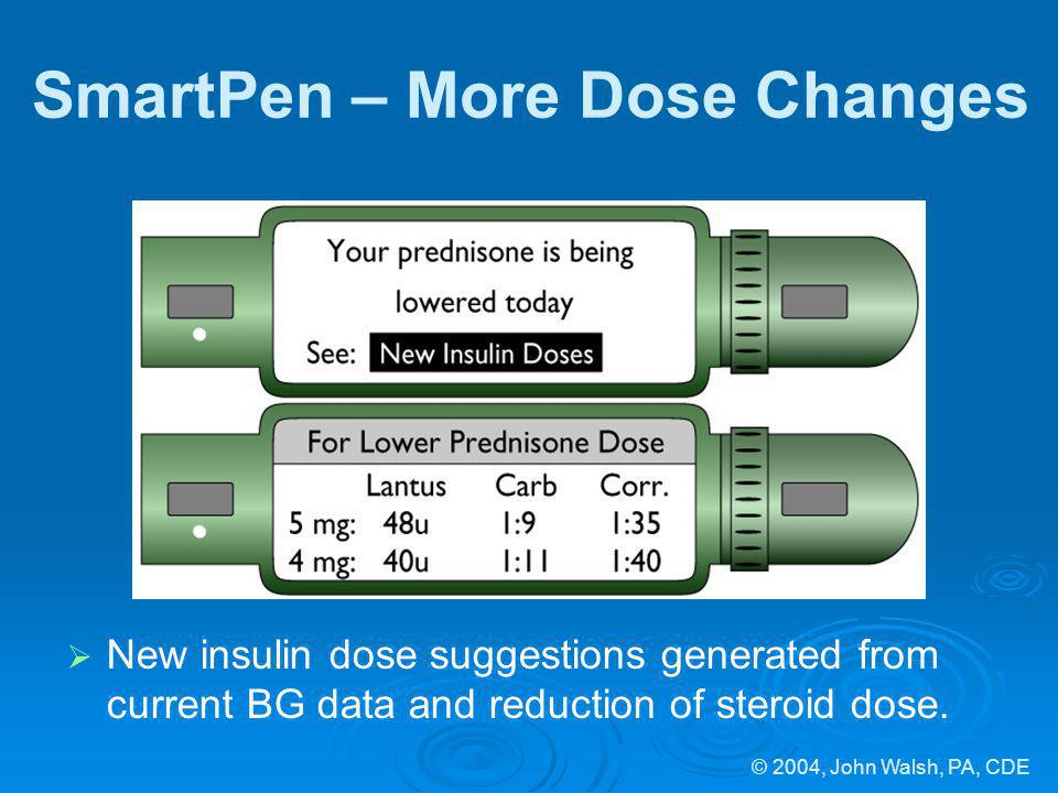 © 2004, John Walsh, PA, CDE SmartPen – More Dose Changes New insulin dose suggestions generated from current BG data and reduction of steroid dose.
