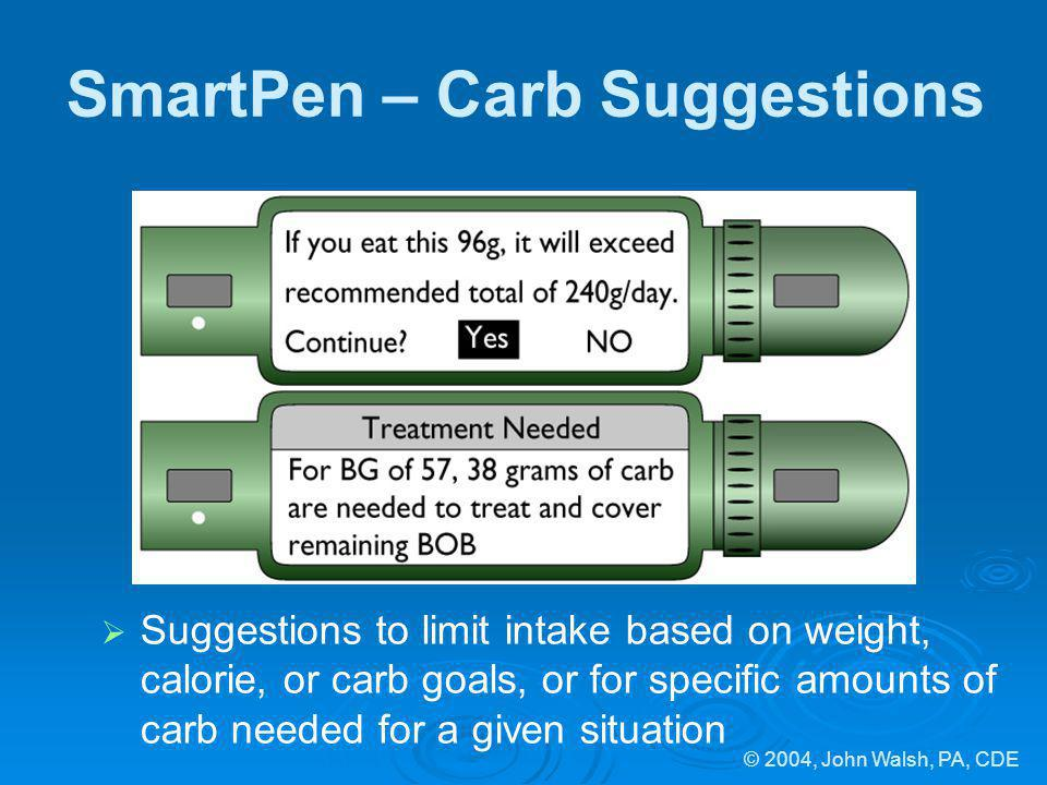 © 2004, John Walsh, PA, CDE SmartPen – Carb Suggestions Suggestions to limit intake based on weight, calorie, or carb goals, or for specific amounts o