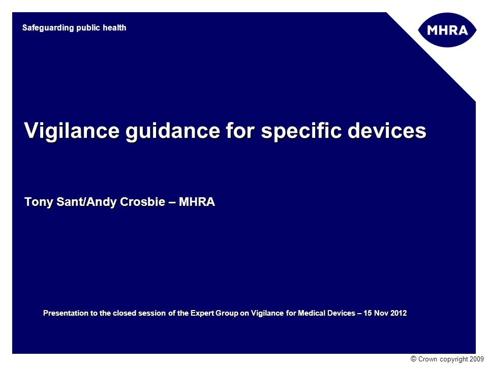 © Crown copyright 2009 Safeguarding public health Vigilance guidance for specific devices Tony Sant/Andy Crosbie – MHRA Presentation to the closed session of the Expert Group on Vigilance for Medical Devices – 15 Nov 2012
