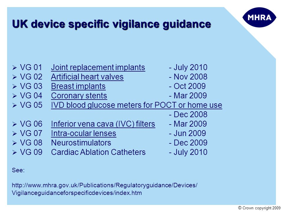 © Crown copyright 2009 UK device specific vigilance guidance VG 01Joint replacement implants - July 2010 VG 02Artificial heart valves - Nov 2008 VG 03Breast implants - Oct 2009 VG 04Coronary stents - Mar 2009 VG 05IVD blood glucose meters for POCT or home use - Dec 2008 VG 06Inferior vena cava (IVC) filters- Mar 2009 VG 07Intra-ocular lenses- Jun 2009 VG 08Neurostimulators- Dec 2009 VG 09Cardiac Ablation Catheters- July 2010 See: http://www.mhra.gov.uk/Publications/Regulatoryguidance/Devices/ Vigilanceguidanceforspecificdevices/index.htm