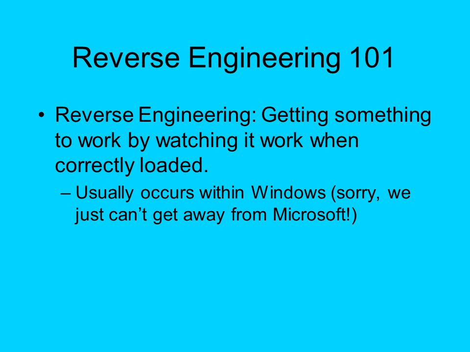 Reverse Engineering 101 Reverse Engineering: Getting something to work by watching it work when correctly loaded. –Usually occurs within Windows (sorr