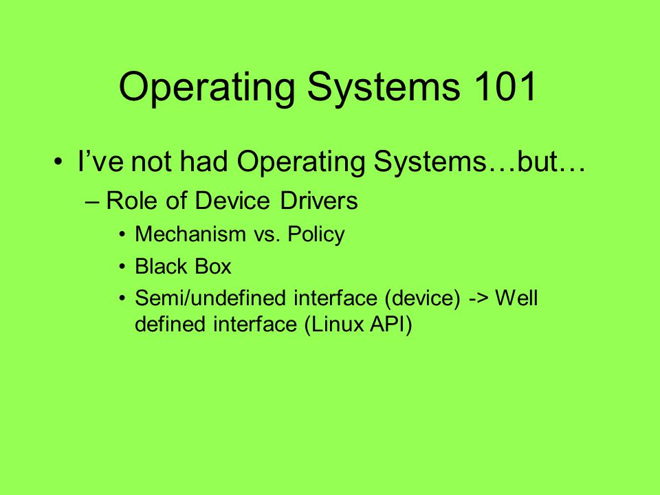 Operating Systems 101 Ive not had Operating Systems…but… –Role of Device Drivers Mechanism vs. Policy Black Box Semi/undefined interface (device) -> W