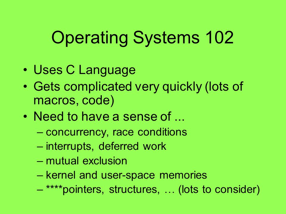 Operating Systems 102 Uses C Language Gets complicated very quickly (lots of macros, code) Need to have a sense of... –concurrency, race conditions –i