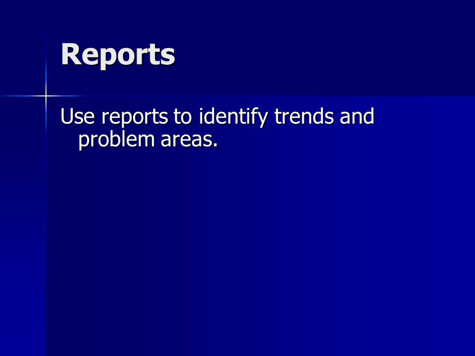 Reports Use reports to identify trends and problem areas.