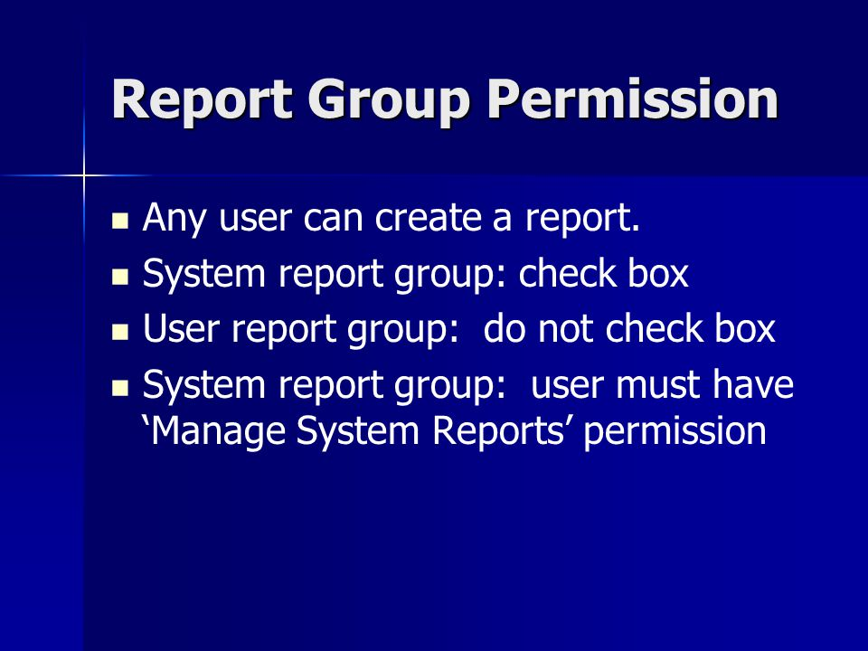 Report Group Permission Any user can create a report. System report group: check box User report group: do not check box System report group: user mus
