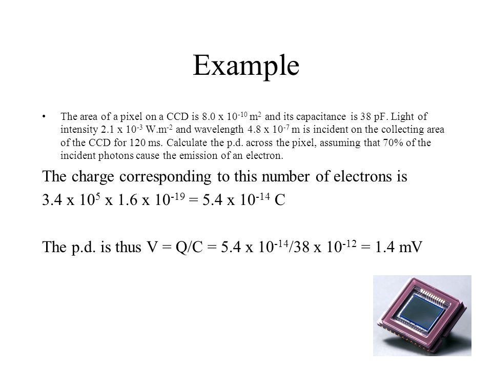 Example The area of a pixel on a CCD is 8.0 x 10 -10 m 2 and its capacitance is 38 pF.