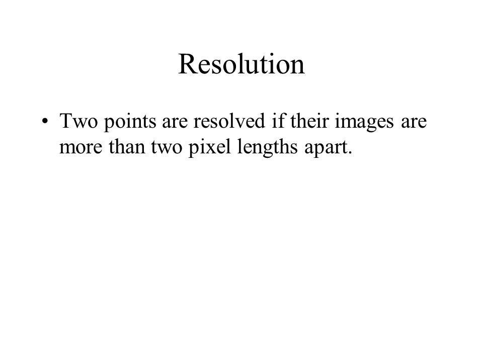 Resolution Two points are resolved if their images are more than two pixel lengths apart.