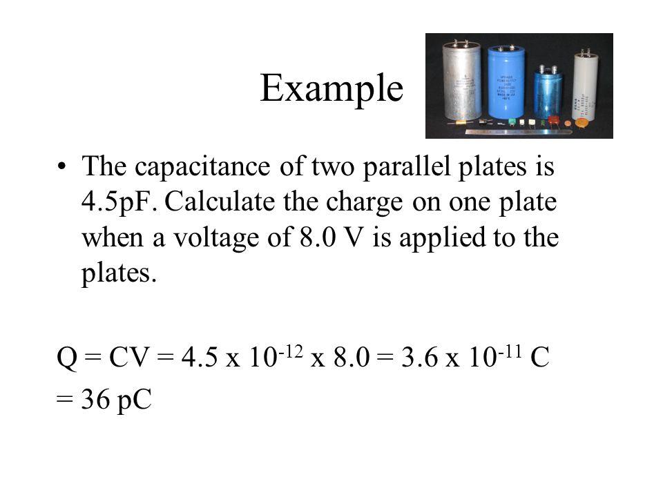 Example The capacitance of two parallel plates is 4.5pF. Calculate the charge on one plate when a voltage of 8.0 V is applied to the plates. Q = CV =