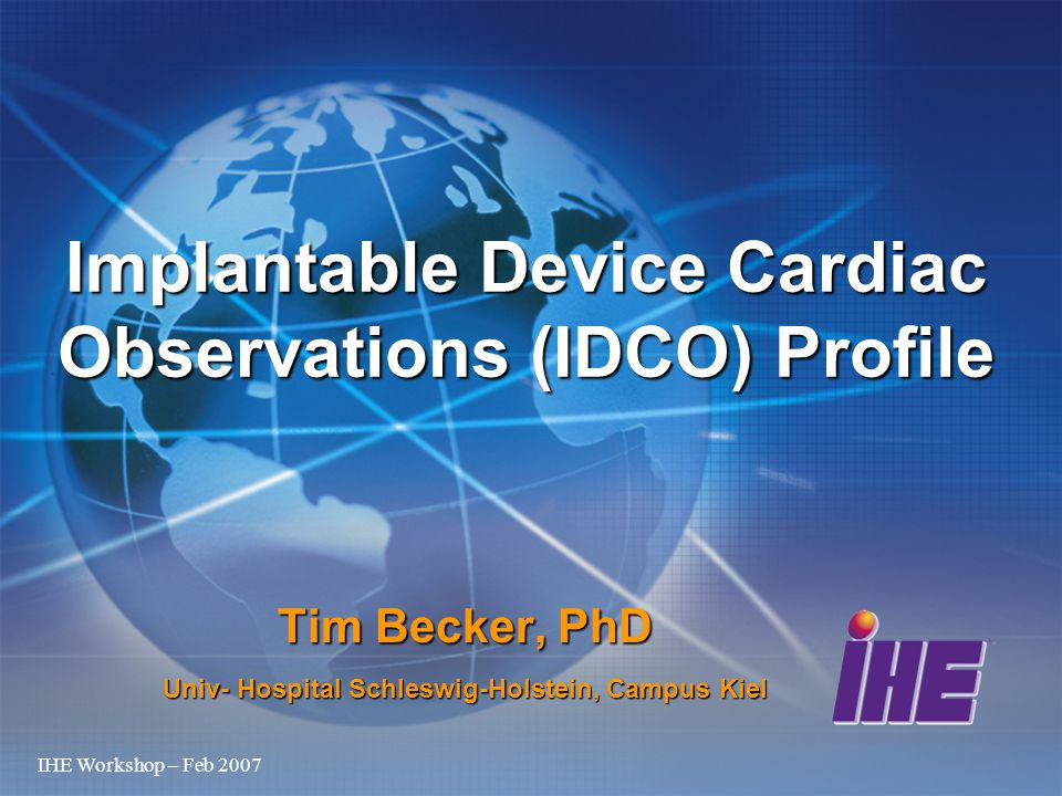 IHE Workshop – Feb 2007 Tim Becker, PhD Univ- Hospital Schleswig-Holstein, Campus Kiel Implantable Device Cardiac Observations (IDCO) Profile