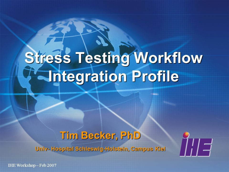 IHE Workshop – Feb 2007 Tim Becker, PhD Univ- Hospital Schleswig-Holstein, Campus Kiel Stress Testing Workflow Integration Profile