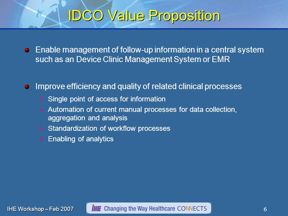 IHE Workshop – Feb IDCO Value Proposition Enable management of follow-up information in a central system such as an Device Clinic Management System or EMR Improve efficiency and quality of related clinical processes Single point of access for information Automation of current manual processes for data collection, aggregation and analysis Standardization of workflow processes Enabling of analytics