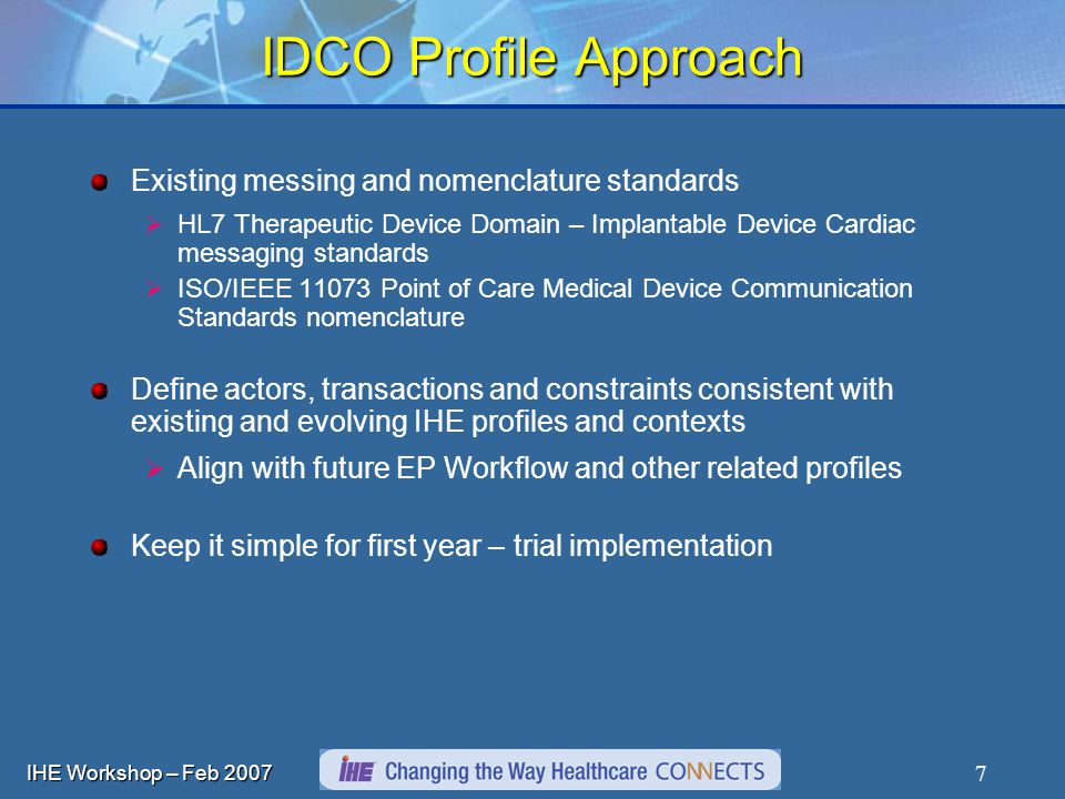 IHE Workshop – Feb IDCO Profile Approach Existing messing and nomenclature standards HL7 Therapeutic Device Domain – Implantable Device Cardiac messaging standards ISO/IEEE Point of Care Medical Device Communication Standards nomenclature Define actors, transactions and constraints consistent with existing and evolving IHE profiles and contexts Align with future EP Workflow and other related profiles Keep it simple for first year – trial implementation