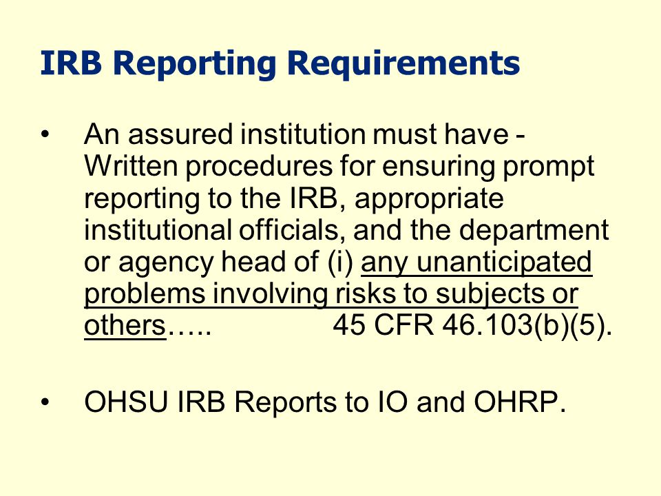 IRB Reporting Requirements An assured institution must have - Written procedures for ensuring prompt reporting to the IRB, appropriate institutional o