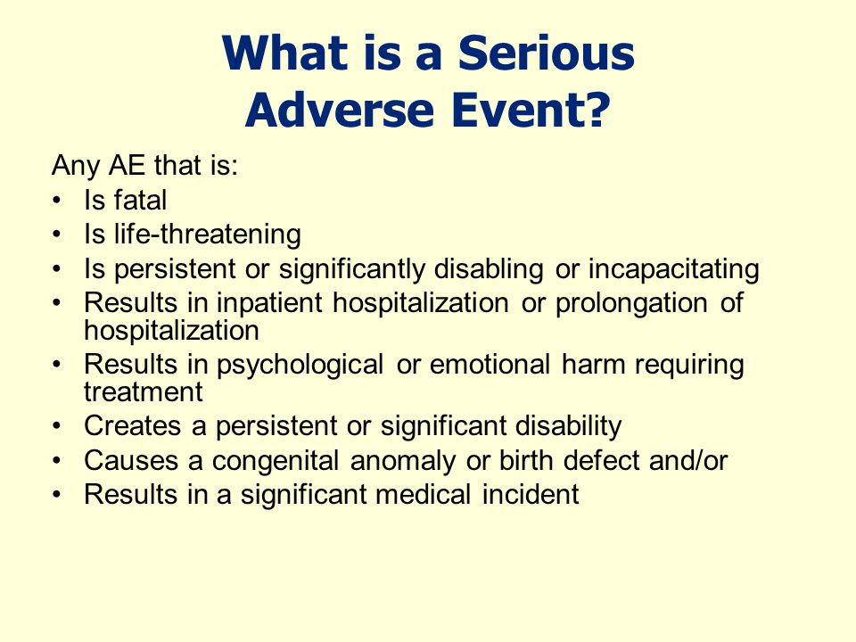 What is a Serious Adverse Event? Any AE that is: Is fatal Is life-threatening Is persistent or significantly disabling or incapacitating Results in in