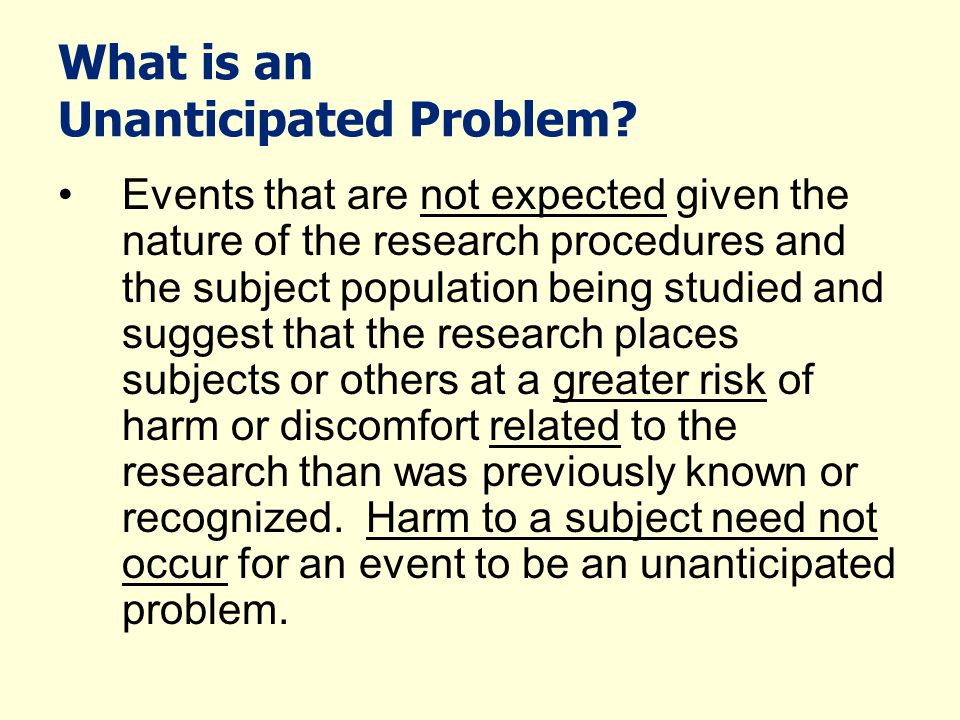 What is an Unanticipated Problem? Events that are not expected given the nature of the research procedures and the subject population being studied an