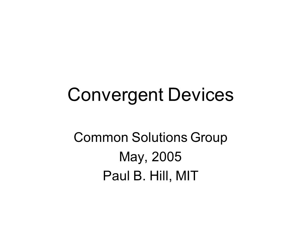 Convergent Devices Common Solutions Group May, 2005 Paul B. Hill, MIT