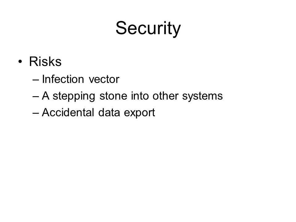 Security Risks –Infection vector –A stepping stone into other systems –Accidental data export