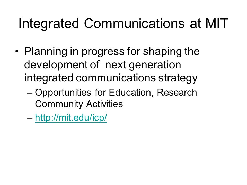 Integrated Communications at MIT Planning in progress for shaping the development of next generation integrated communications strategy –Opportunities for Education, Research Community Activities –http://mit.edu/icp/http://mit.edu/icp/
