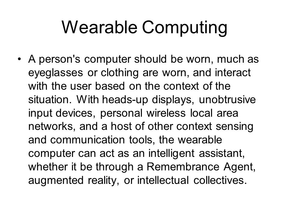 Wearable Computing A person s computer should be worn, much as eyeglasses or clothing are worn, and interact with the user based on the context of the situation.