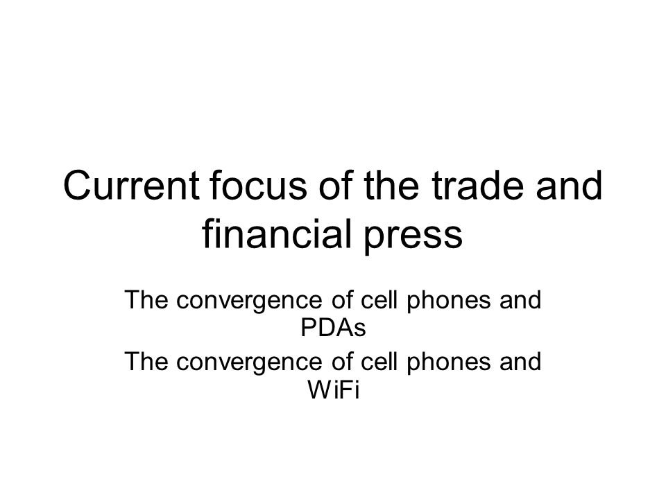 Current focus of the trade and financial press The convergence of cell phones and PDAs The convergence of cell phones and WiFi