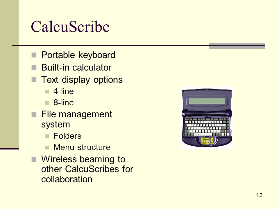 12 CalcuScribe Portable keyboard Built-in calculator Text display options 4-line 8-line File management system Folders Menu structure Wireless beaming to other CalcuScribes for collaboration