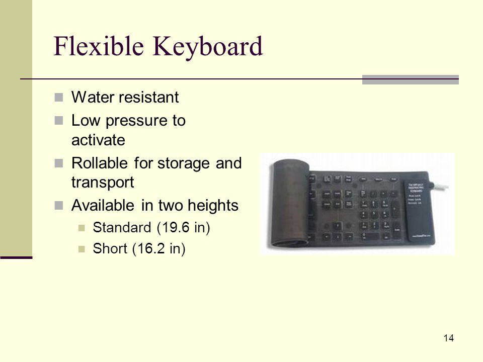 14 Flexible Keyboard Water resistant Low pressure to activate Rollable for storage and transport Available in two heights Standard (19.6 in) Short (16.2 in)