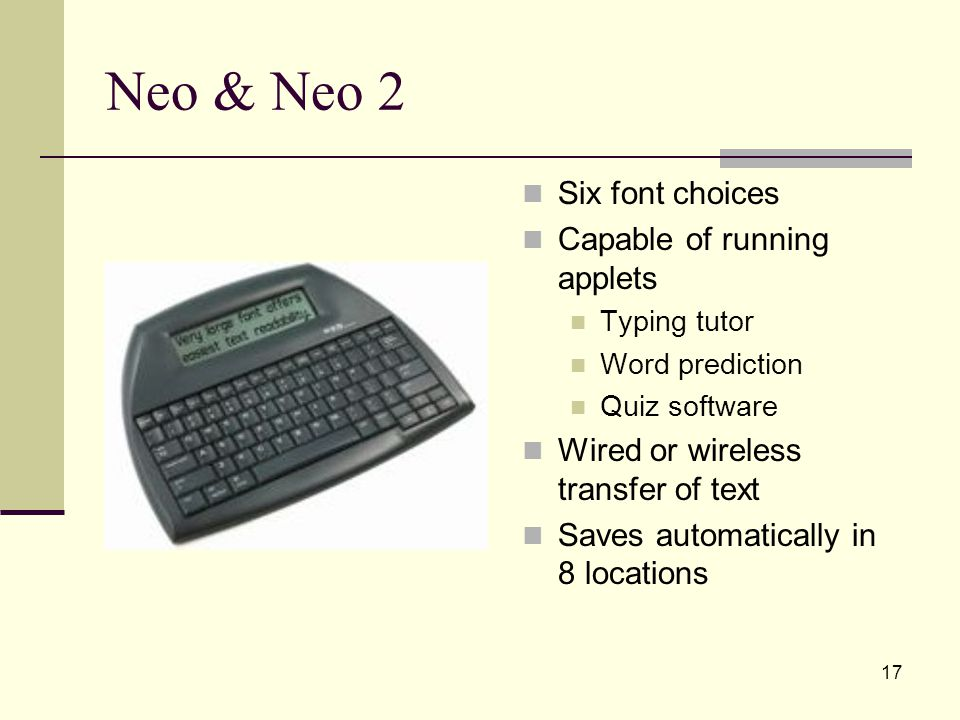 17 Neo & Neo 2 Six font choices Capable of running applets Typing tutor Word prediction Quiz software Wired or wireless transfer of text Saves automatically in 8 locations