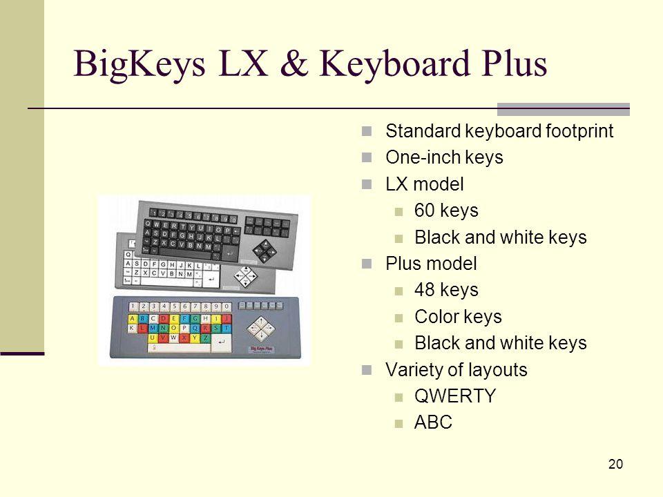 20 BigKeys LX & Keyboard Plus Standard keyboard footprint One-inch keys LX model 60 keys Black and white keys Plus model 48 keys Color keys Black and white keys Variety of layouts QWERTY ABC